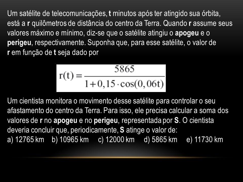 Um satélite de telecomunicações, t minutos após ter atingido sua órbita, está a r quilômetros de distância do centro da Terra. Quando r assume seus valores máximo e mínimo, diz-se que o satélite atingiu o apogeu e o perigeu, respectivamente. Suponha que, para esse satélite, o valor de
