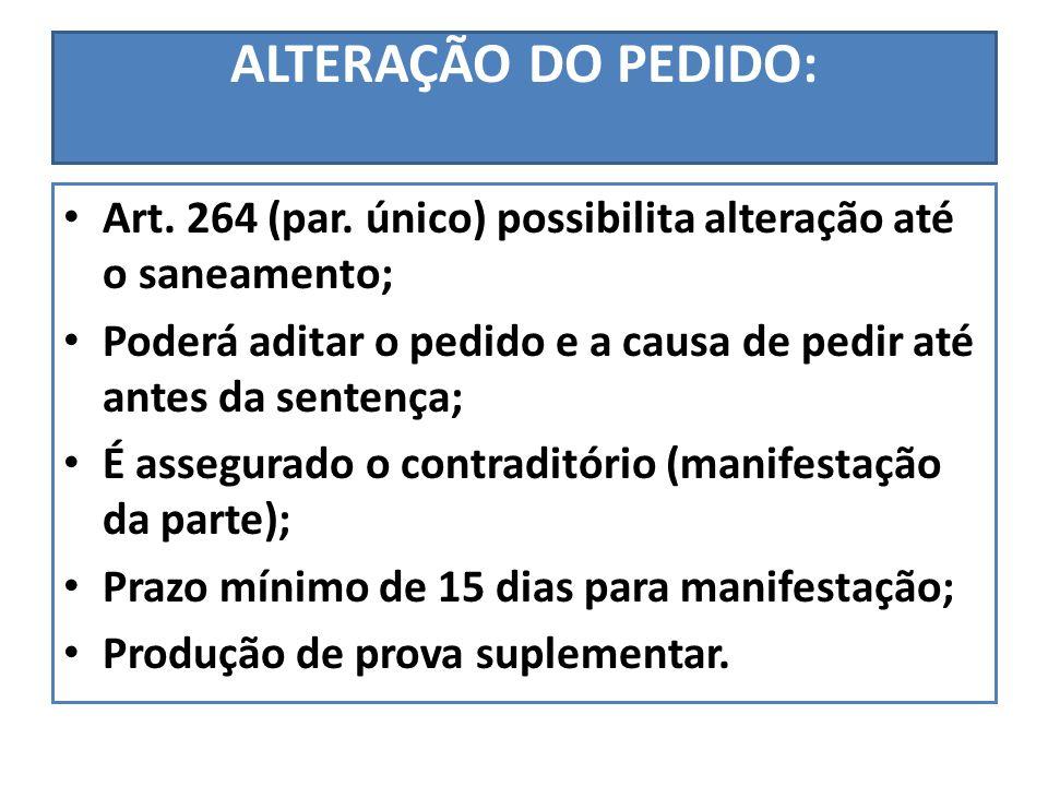 ALTERAÇÃO DO PEDIDO: Art. 264 (par. único) possibilita alteração até o saneamento; Poderá aditar o pedido e a causa de pedir até antes da sentença;