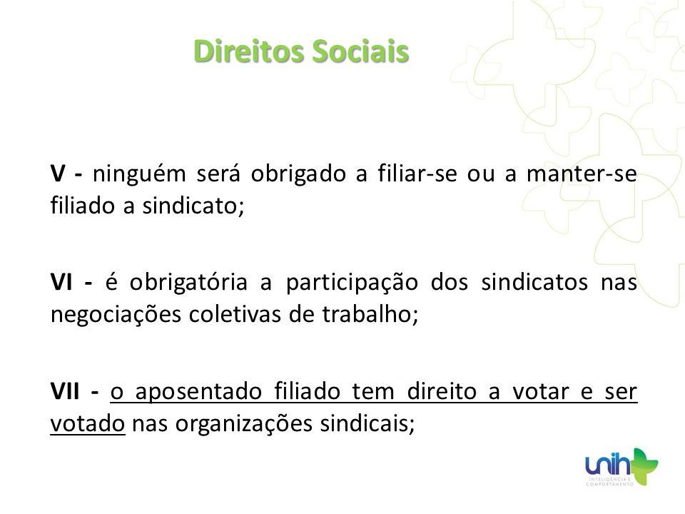 Direitos SociaisV - ninguém será obrigado a filiar-se ou a manter-se filiado a sindicato;