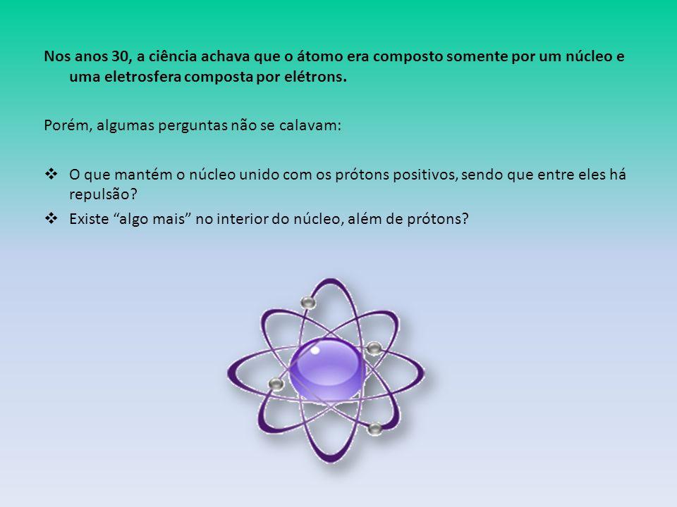 Nos anos 30, a ciência achava que o átomo era composto somente por um núcleo e uma eletrosfera composta por elétrons.