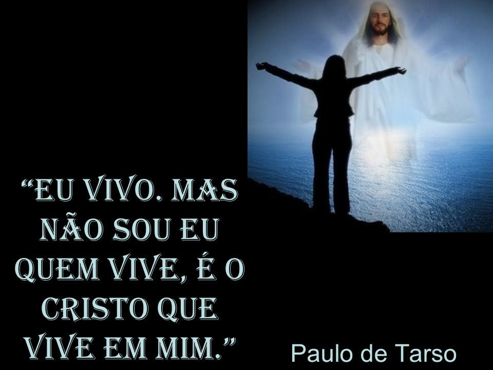 Eu vivo. Mas não sou eu quem vive, é o Cristo que vive em mim.