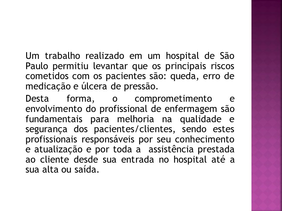 Um trabalho realizado em um hospital de São Paulo permitiu levantar que os principais riscos cometidos com os pacientes são: queda, erro de medicação e úlcera de pressão.