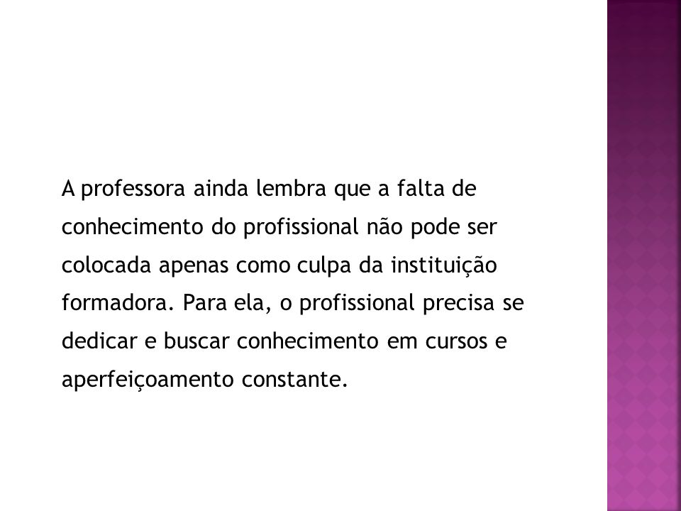 A professora ainda lembra que a falta de conhecimento do profissional não pode ser colocada apenas como culpa da instituição formadora.