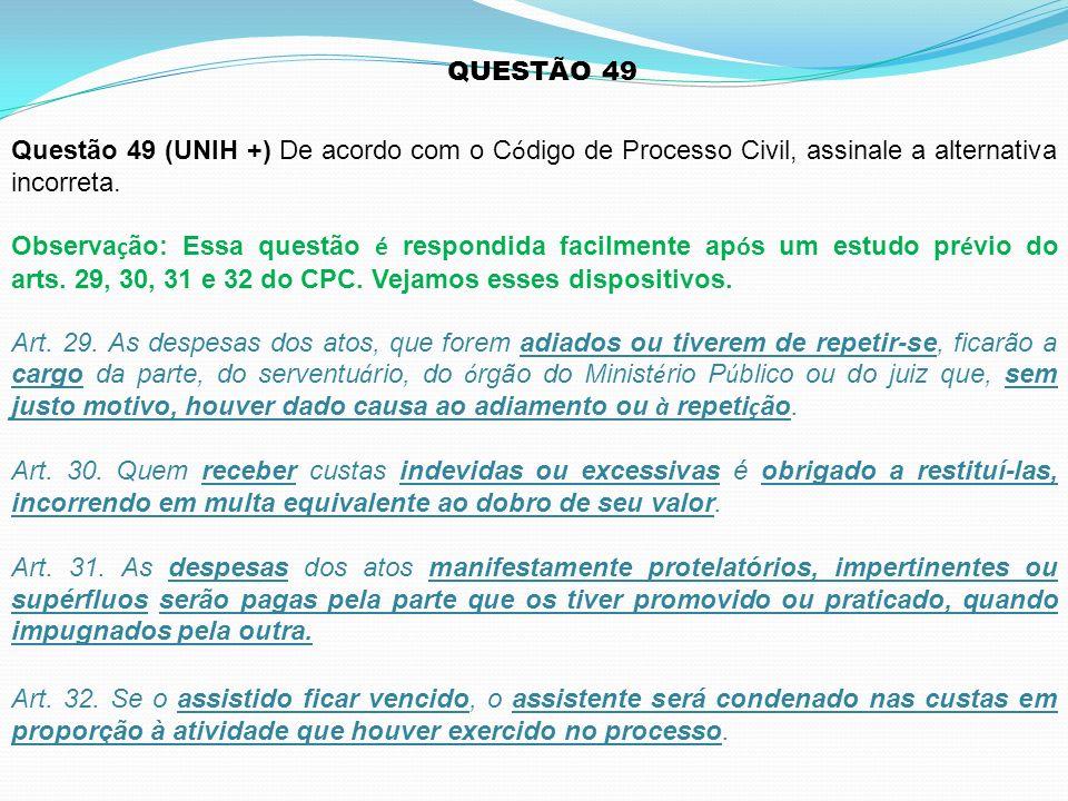 QUESTÃO 49 Questão 49 (UNIH +) De acordo com o Código de Processo Civil, assinale a alternativa incorreta.