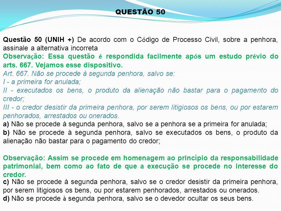 QUESTÃO 50 Questão 50 (UNIH +) De acordo com o Código de Processo Civil, sobre a penhora, assinale a alternativa incorreta.
