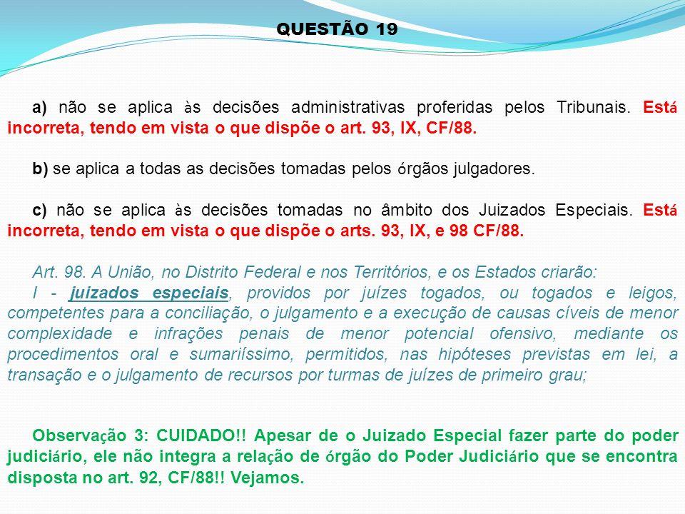 QUESTÃO 19 a) não se aplica às decisões administrativas proferidas pelos Tribunais. Está incorreta, tendo em vista o que dispõe o art. 93, IX, CF/88.