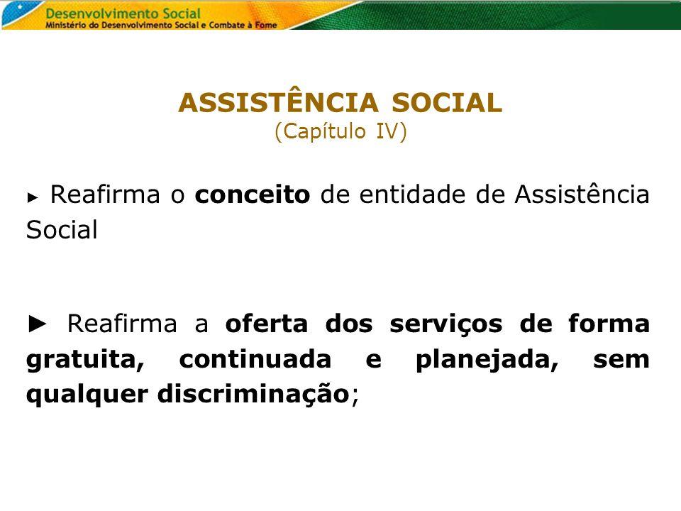 ASSISTÊNCIA SOCIAL (Capítulo IV) ► Reafirma o conceito de entidade de Assistência Social.