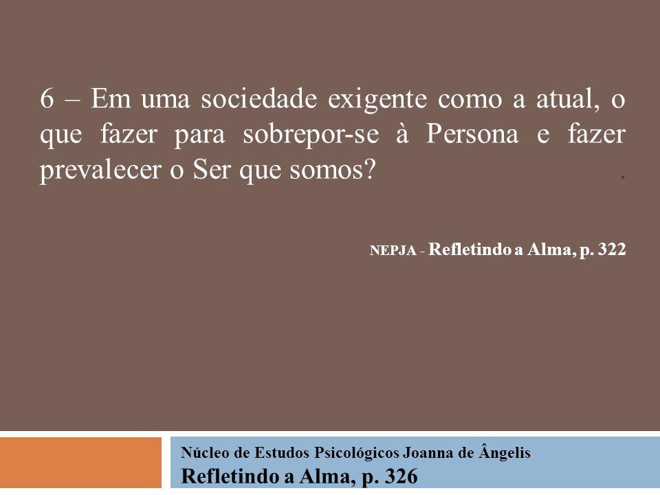 6 – Em uma sociedade exigente como a atual, o que fazer para sobrepor-se à Persona e fazer prevalecer o Ser que somos . NEPJA - Refletindo a Alma, p. 322