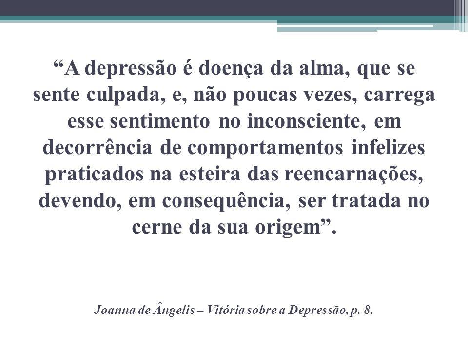 A depressão é doença da alma, que se sente culpada, e, não poucas vezes, carrega esse sentimento no inconsciente, em decorrência de comportamentos infelizes praticados na esteira das reencarnações, devendo, em consequência, ser tratada no cerne da sua origem .