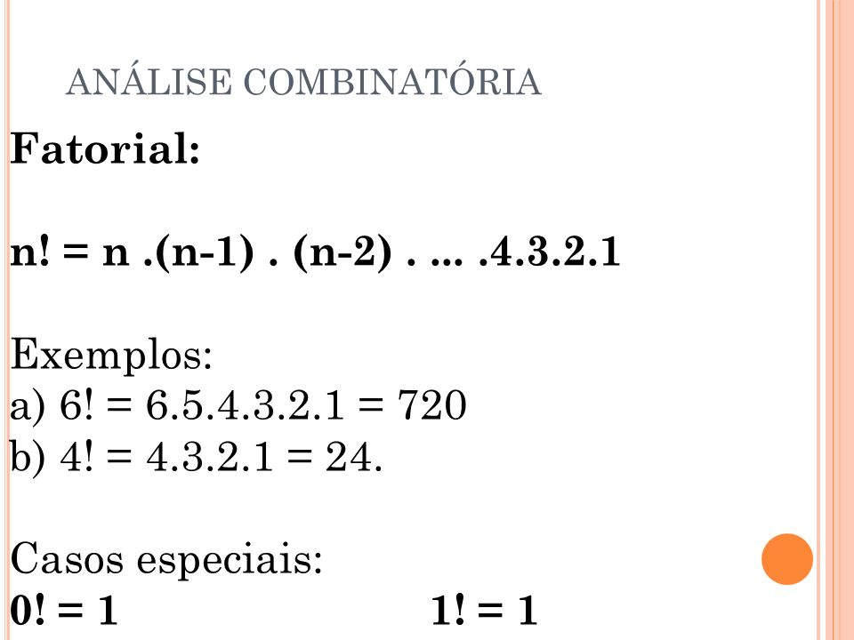ANÁLISE COMBINATÓRIA Fatorial: n! = n .(n-1) . (n-2) . ... .4.3.2.1 Exemplos: a) 6! = 6.5.4.3.2.1 = 720 b) 4! = 4.3.2.1 = 24.