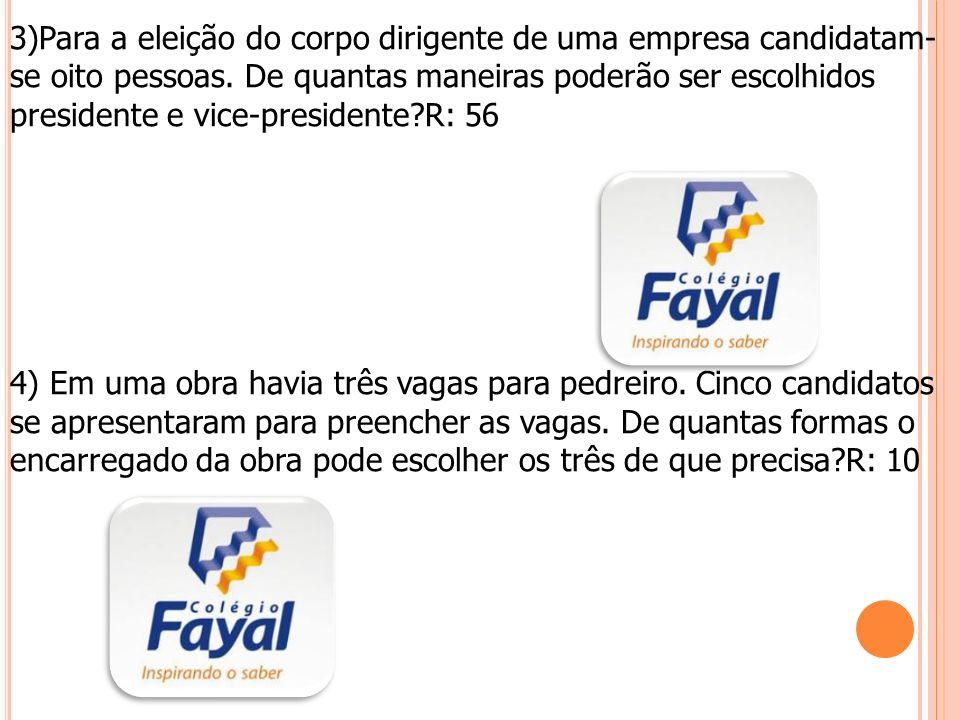 3)Para a eleição do corpo dirigente de uma empresa candidatam-se oito pessoas. De quantas maneiras poderão ser escolhidos presidente e vice-presidente R: 56