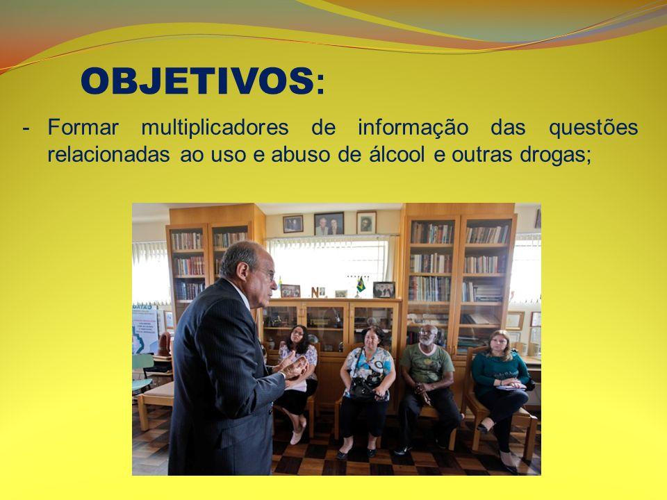 OBJETIVOS: Formar multiplicadores de informação das questões relacionadas ao uso e abuso de álcool e outras drogas;