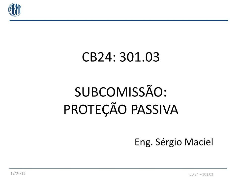 CB24: 301.03 SUBCOMISSÃO: PROTEÇÃO PASSIVA Eng. Sérgio Maciel 18/04/13