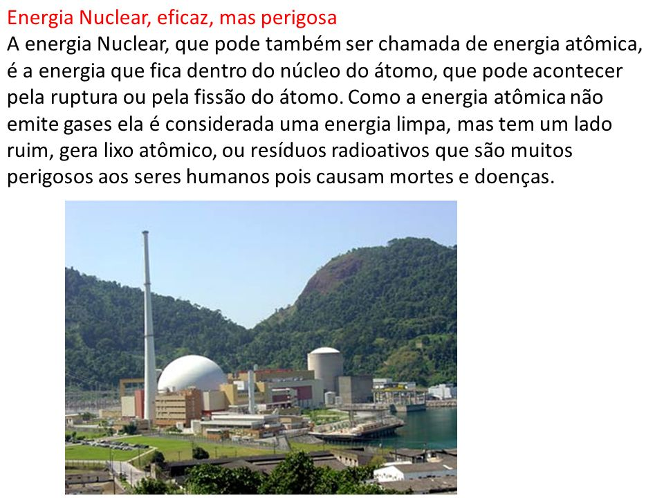 Energia Nuclear, eficaz, mas perigosa A energia Nuclear, que pode também ser chamada de energia atômica, é a energia que fica dentro do núcleo do átomo, que pode acontecer pela ruptura ou pela fissão do átomo.