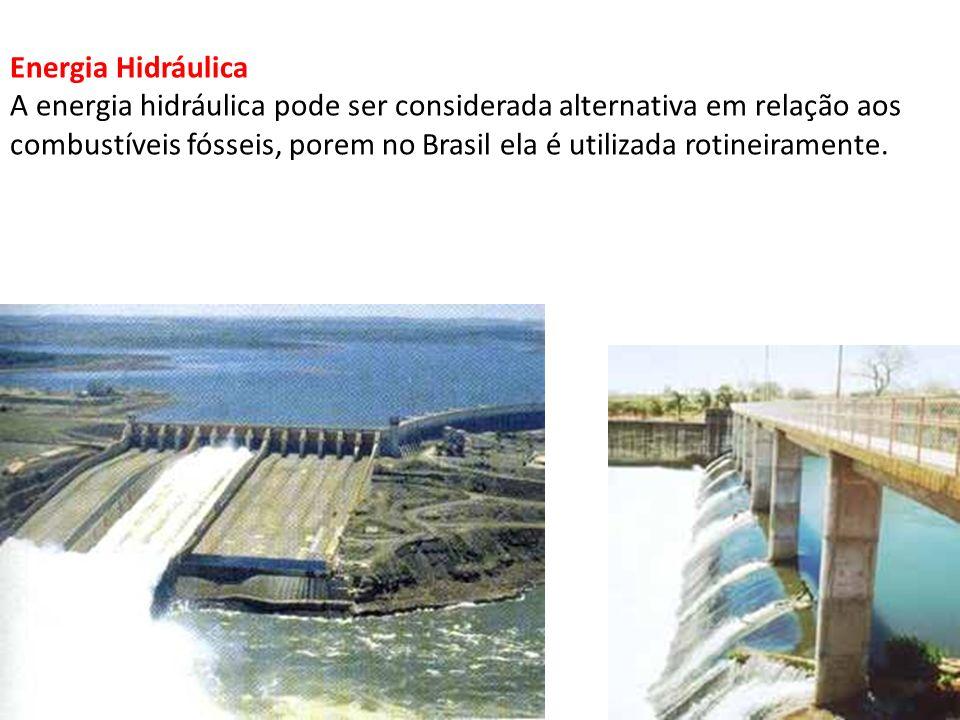 Energia Hidráulica A energia hidráulica pode ser considerada alternativa em relação aos combustíveis fósseis, porem no Brasil ela é utilizada rotineiramente.