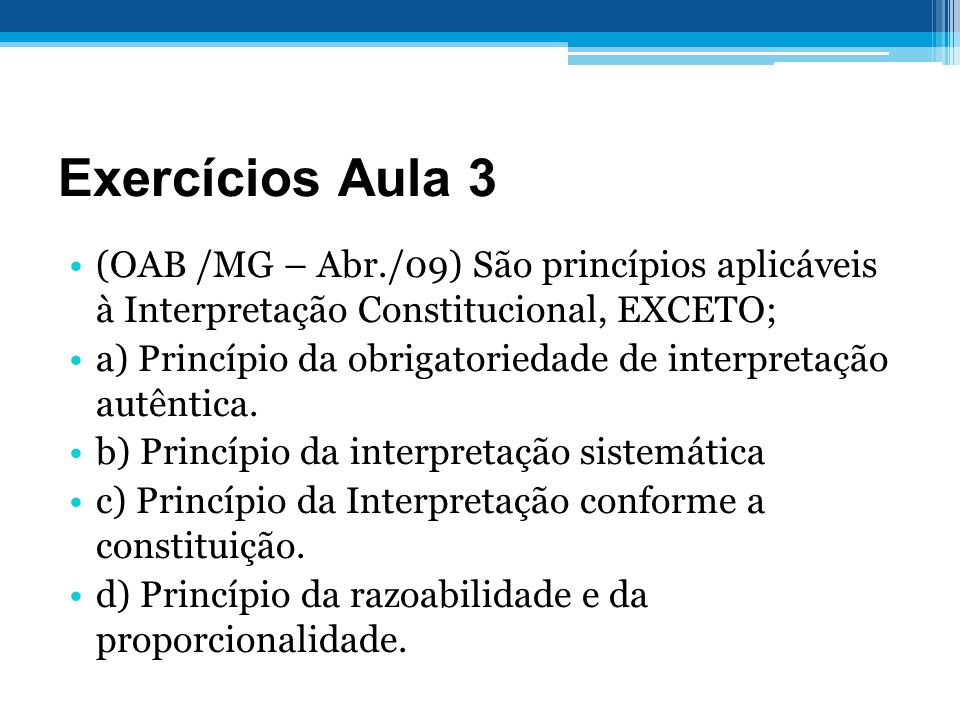 Exercícios Aula 3 (OAB /MG – Abr./09) São princípios aplicáveis à Interpretação Constitucional, EXCETO;