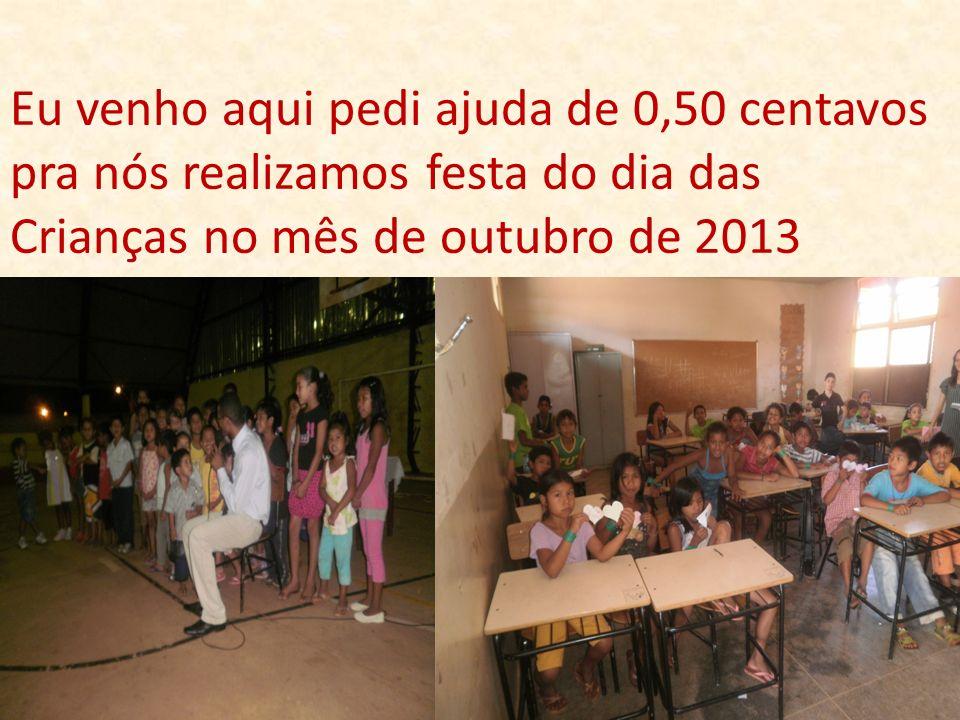 Eu venho aqui pedi ajuda de 0,50 centavos pra nós realizamos festa do dia das Crianças no mês de outubro de 2013
