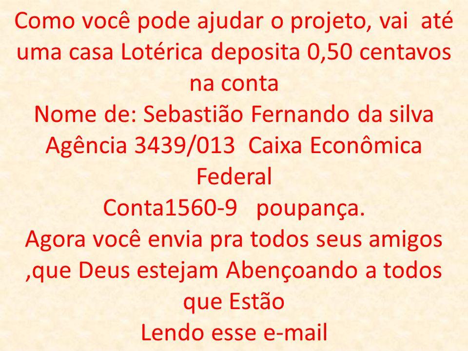 Como você pode ajudar o projeto, vai até uma casa Lotérica deposita 0,50 centavos na conta Nome de: Sebastião Fernando da silva Agência 3439/013 Caixa Econômica Federal Conta1560-9 poupança.