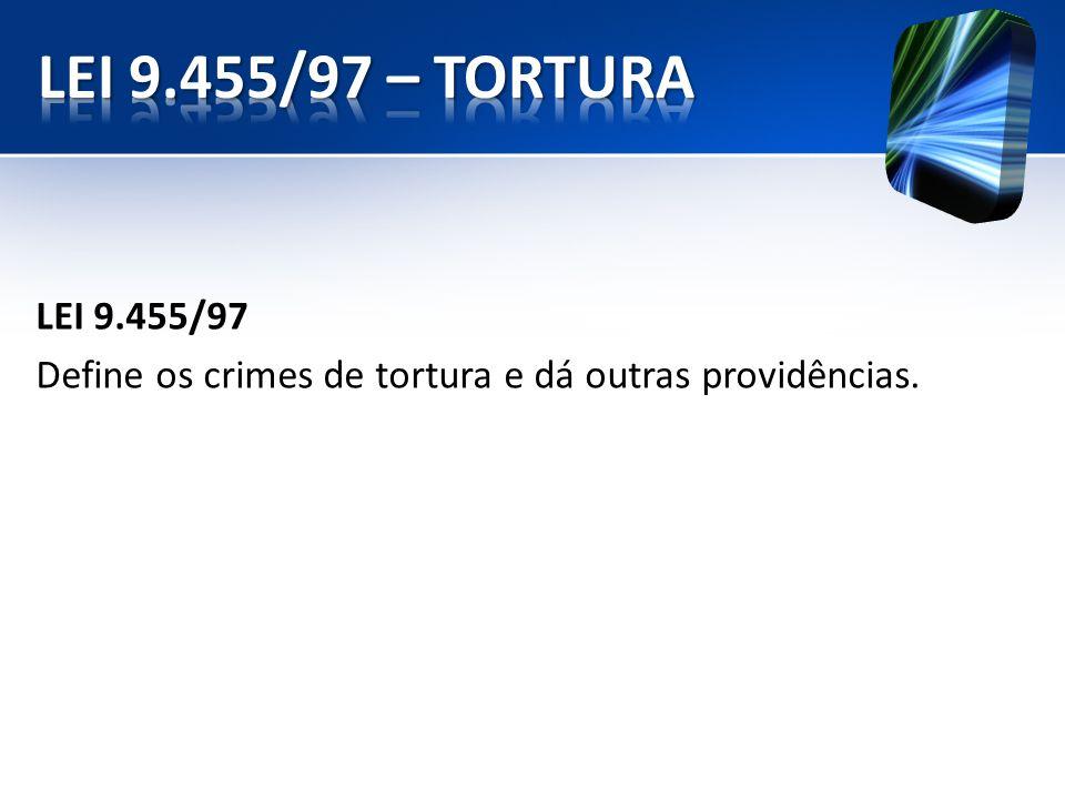 LEI 9.455/97 – TORTURA LEI 9.455/97 Define os crimes de tortura e dá outras providências.