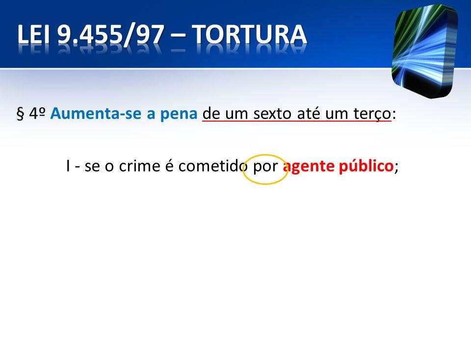 LEI 9.455/97 – TORTURA § 4º Aumenta-se a pena de um sexto até um terço: I - se o crime é cometido por agente público;