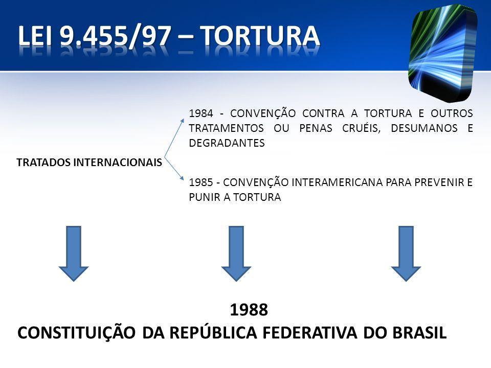 LEI 9.455/97 – TORTURA 1984 - CONVENÇÃO CONTRA A TORTURA E OUTROS TRATAMENTOS OU PENAS CRUÉIS, DESUMANOS E DEGRADANTES.