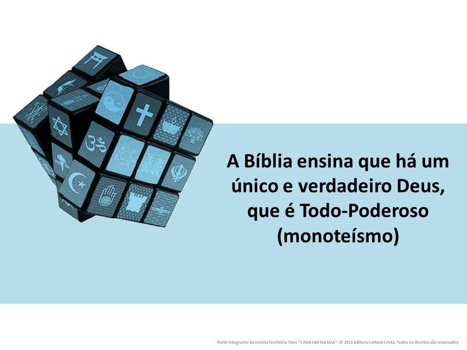 A Bíblia ensina que há um único e verdadeiro Deus, que é Todo-Poderoso (monoteísmo)
