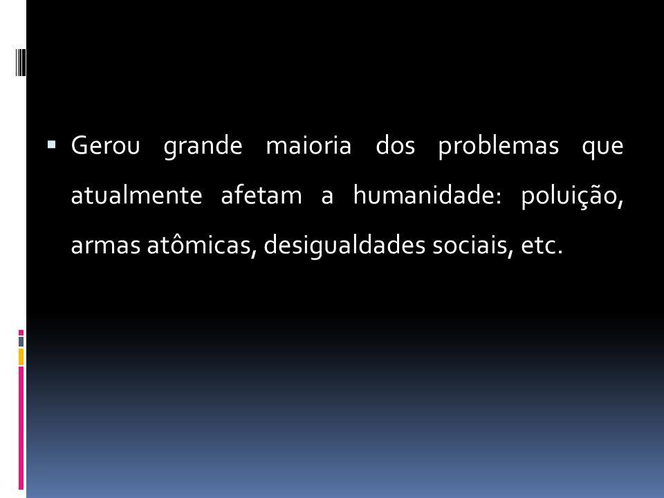 Gerou grande maioria dos problemas que atualmente afetam a humanidade: poluição, armas atômicas, desigualdades sociais, etc.
