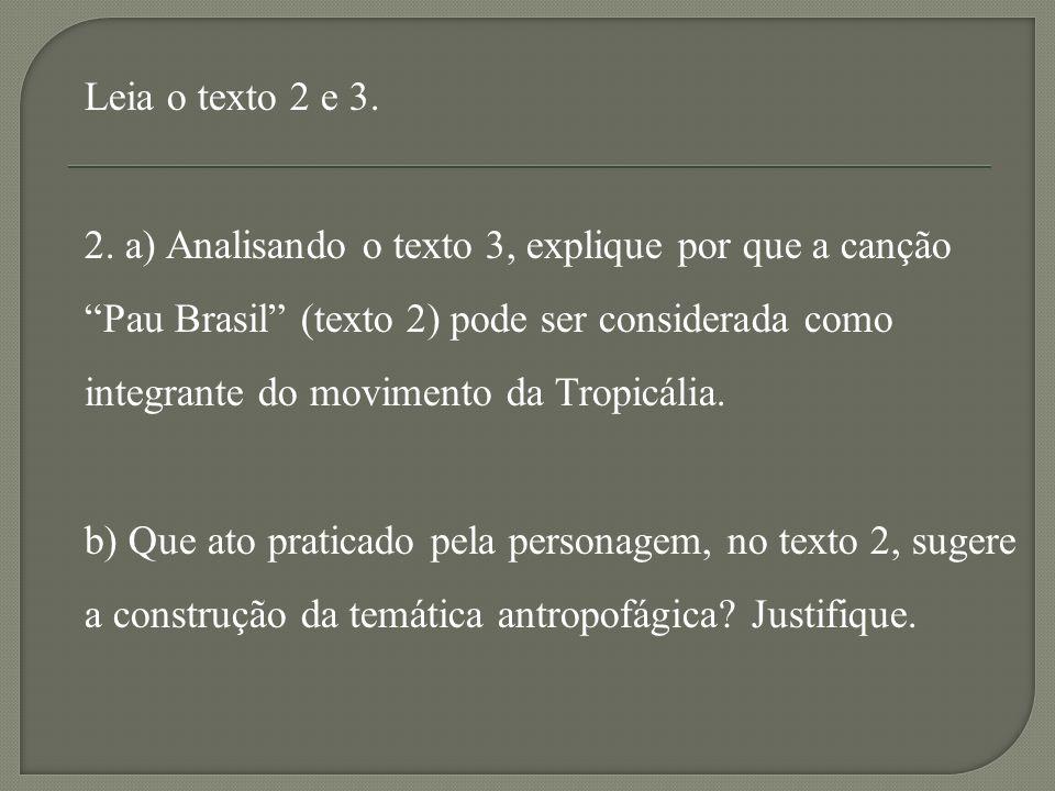 Leia o texto 2 e 3. 2. a) Analisando o texto 3, explique por que a canção. Pau Brasil (texto 2) pode ser considerada como.