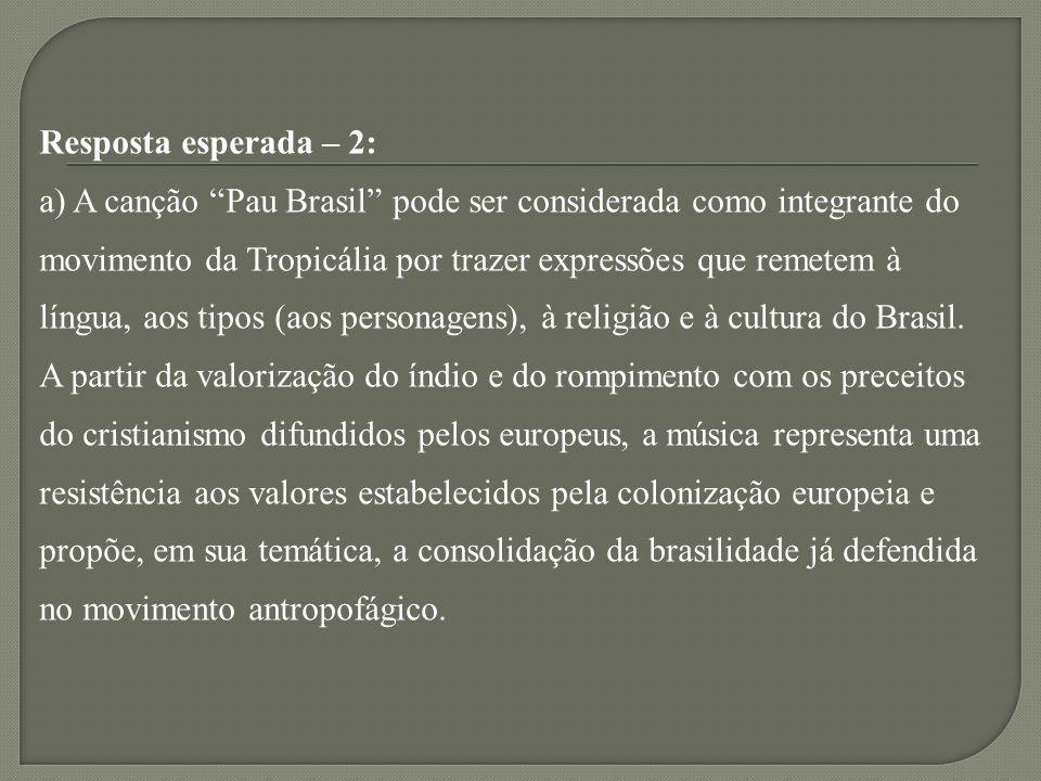 Resposta esperada – 2: a) A canção Pau Brasil pode ser considerada como integrante do movimento da Tropicália por trazer expressões que remetem à língua, aos tipos (aos personagens), à religião e à cultura do Brasil.