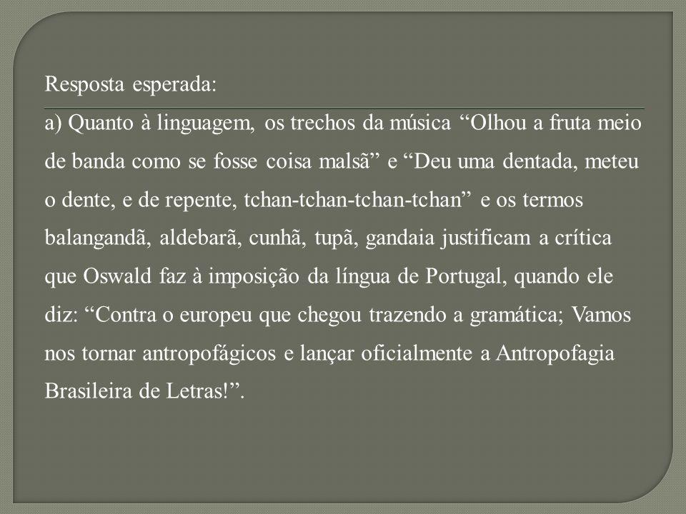 Resposta esperada: a) Quanto à linguagem, os trechos da música Olhou a fruta meio de banda como se fosse coisa malsã e Deu uma dentada, meteu o dente, e de repente, tchan-tchan-tchan-tchan e os termos balangandã, aldebarã, cunhã, tupã, gandaia justificam a crítica que Oswald faz à imposição da língua de Portugal, quando ele diz: Contra o europeu que chegou trazendo a gramática; Vamos nos tornar antropofágicos e lançar oficialmente a Antropofagia Brasileira de Letras! .