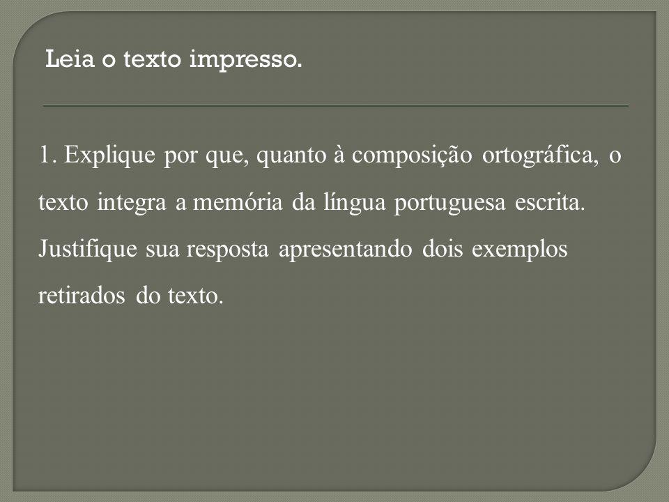 Leia o texto impresso. 1. Explique por que, quanto à composição ortográfica, o. texto integra a memória da língua portuguesa escrita.