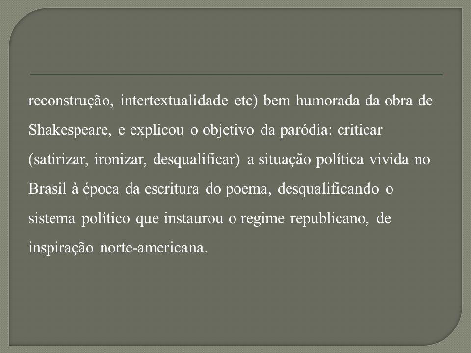 reconstrução, intertextualidade etc) bem humorada da obra de Shakespeare, e explicou o objetivo da paródia: criticar (satirizar, ironizar, desqualificar) a situação política vivida no Brasil à época da escritura do poema, desqualificando o sistema político que instaurou o regime republicano, de inspiração norte-americana.