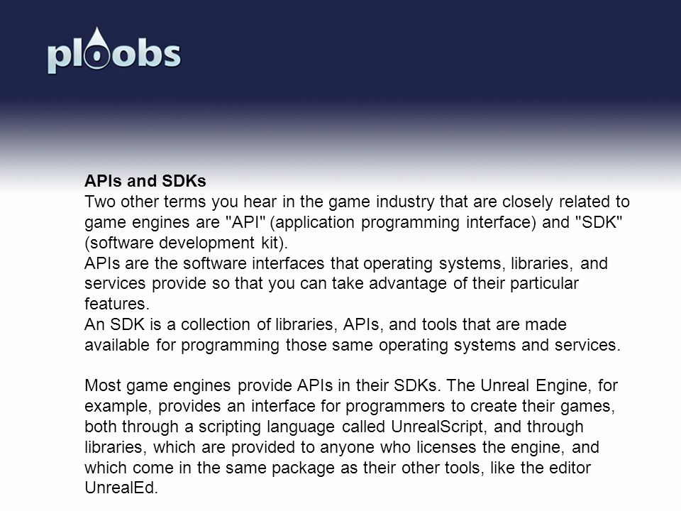 APIs and SDKs Two other terms you hear in the game industry that are closely related to game engines are API (application programming interface) and SDK (software development kit).