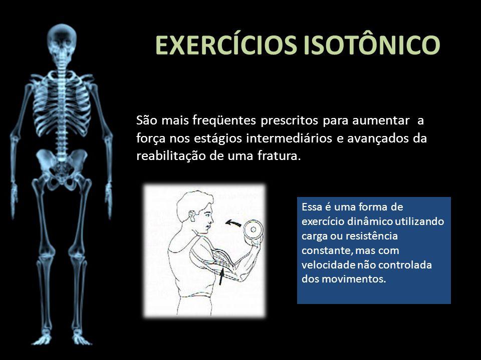 EXERCÍCIOS ISOTÔNICO São mais freqüentes prescritos para aumentar a força nos estágios intermediários e avançados da reabilitação de uma fratura.