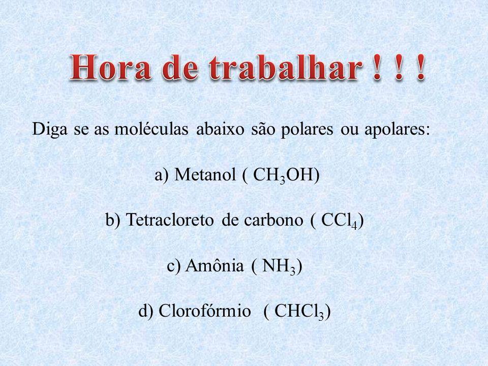 Hora de trabalhar ! ! ! Diga se as moléculas abaixo são polares ou apolares: a) Metanol ( CH3OH) b) Tetracloreto de carbono ( CCl4)