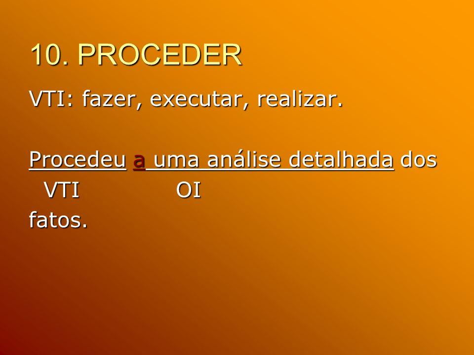 10. PROCEDER VTI: fazer, executar, realizar. Procedeu a uma análise detalhada dos VTI OI fatos.