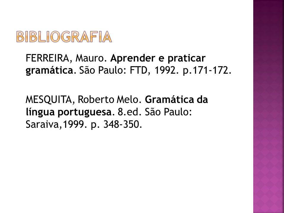 bibliografia FERREIRA, Mauro. Aprender e praticar gramática. São Paulo: FTD, 1992. p.171-172.