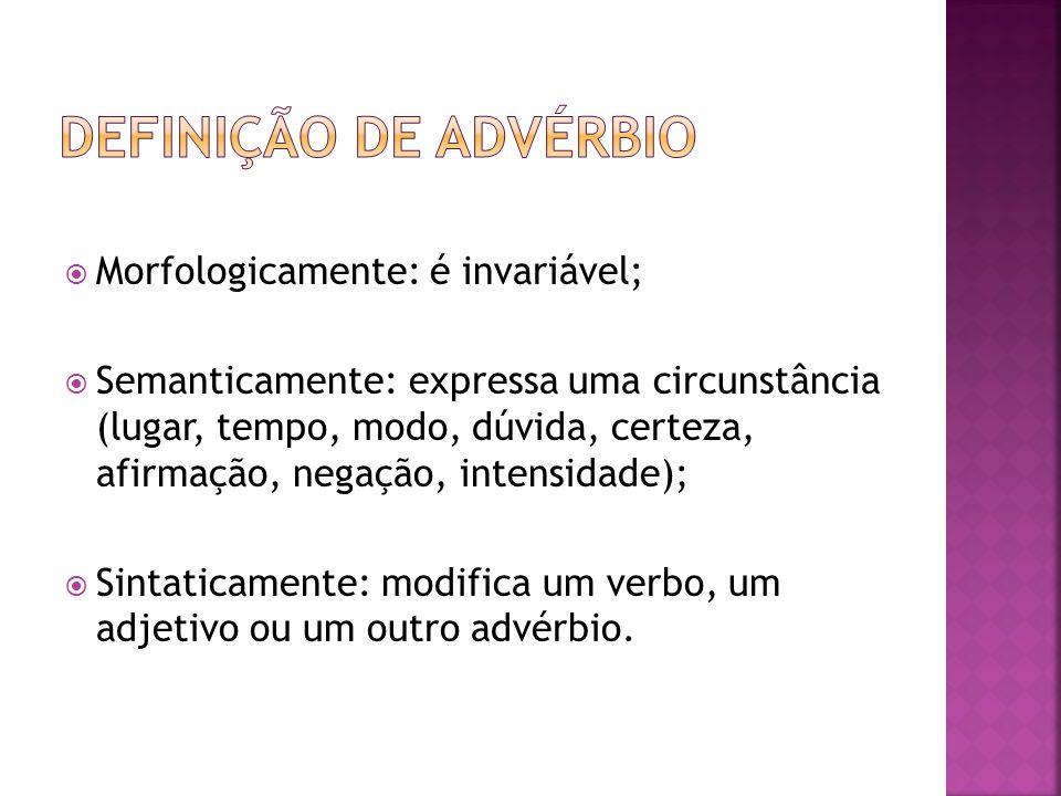 Definição de advérbio Morfologicamente: é invariável;