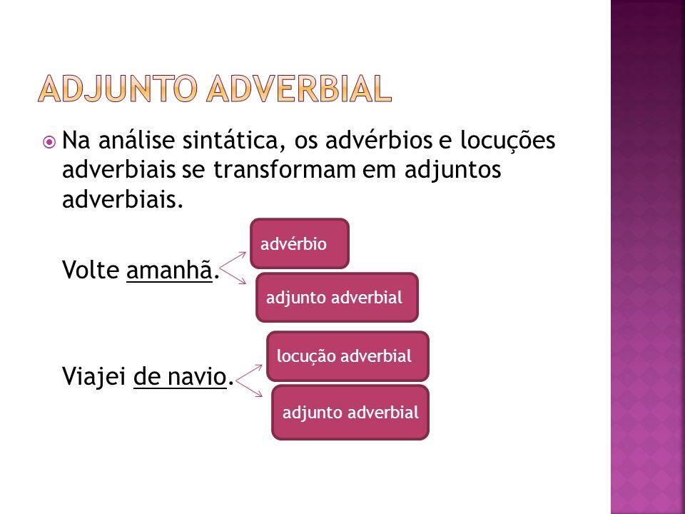ADJUNTO ADVERBIAL Na análise sintática, os advérbios e locuções adverbiais se transformam em adjuntos adverbiais.