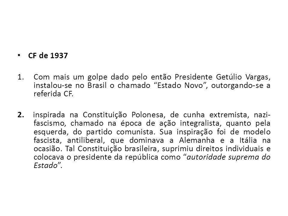 CF de 1937 Com mais um golpe dado pelo então Presidente Getúlio Vargas, instalou-se no Brasil o chamado Estado Novo , outorgando-se a referida CF.