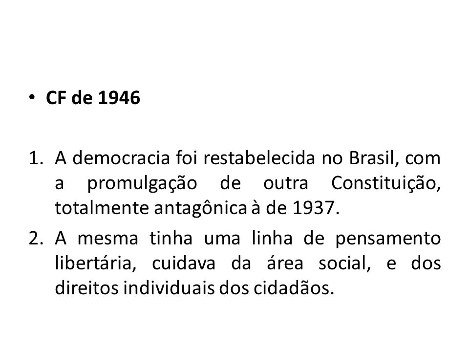 CF de 1946 A democracia foi restabelecida no Brasil, com a promulgação de outra Constituição, totalmente antagônica à de 1937.