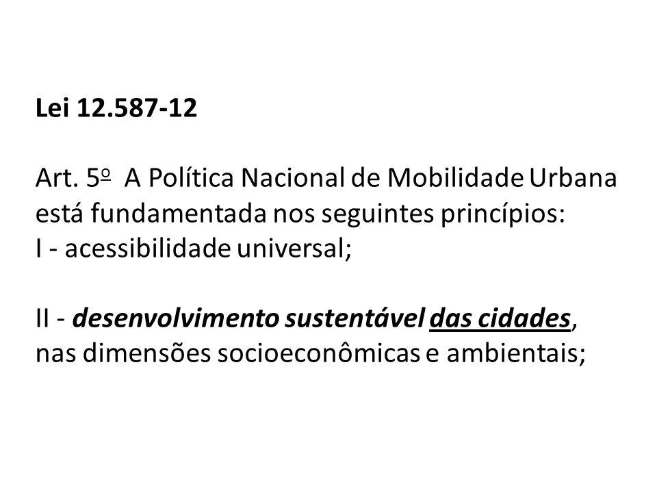 Lei 12.587-12 Art. 5o A Política Nacional de Mobilidade Urbana está fundamentada nos seguintes princípios: