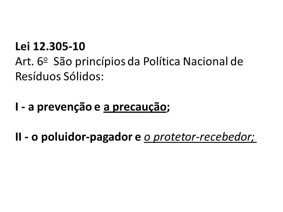 Lei 12.305-10 Art. 6o São princípios da Política Nacional de Resíduos Sólidos: I - a prevenção e a precaução;