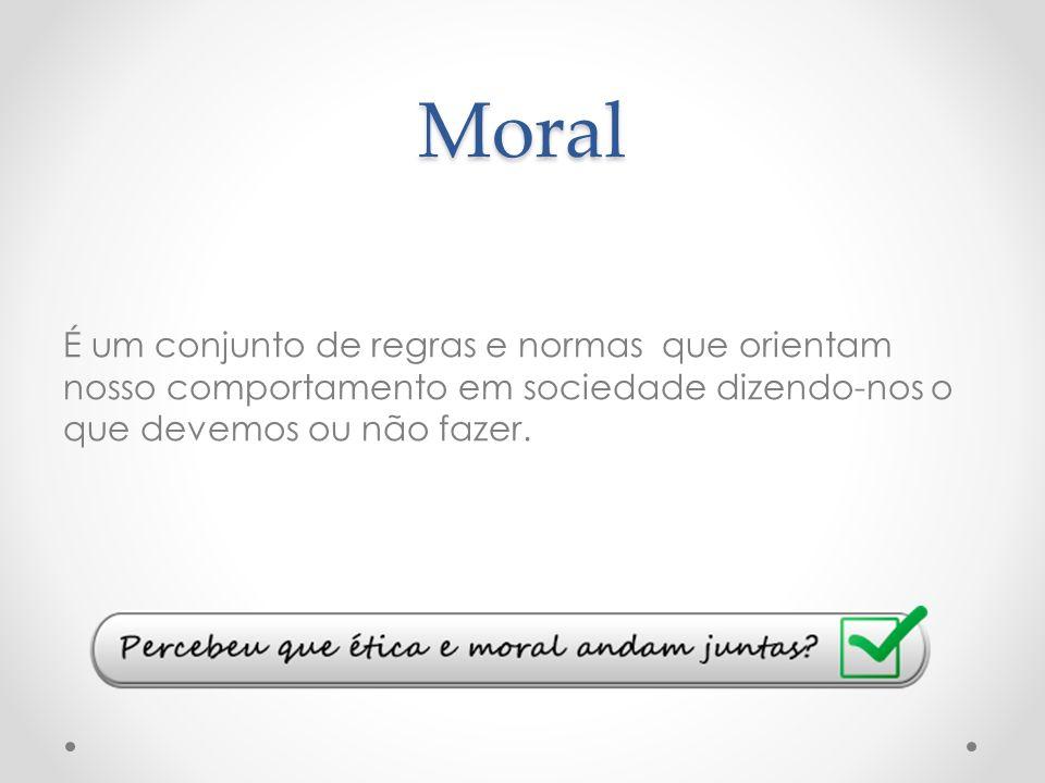 Moral É um conjunto de regras e normas que orientam nosso comportamento em sociedade dizendo-nos o que devemos ou não fazer.