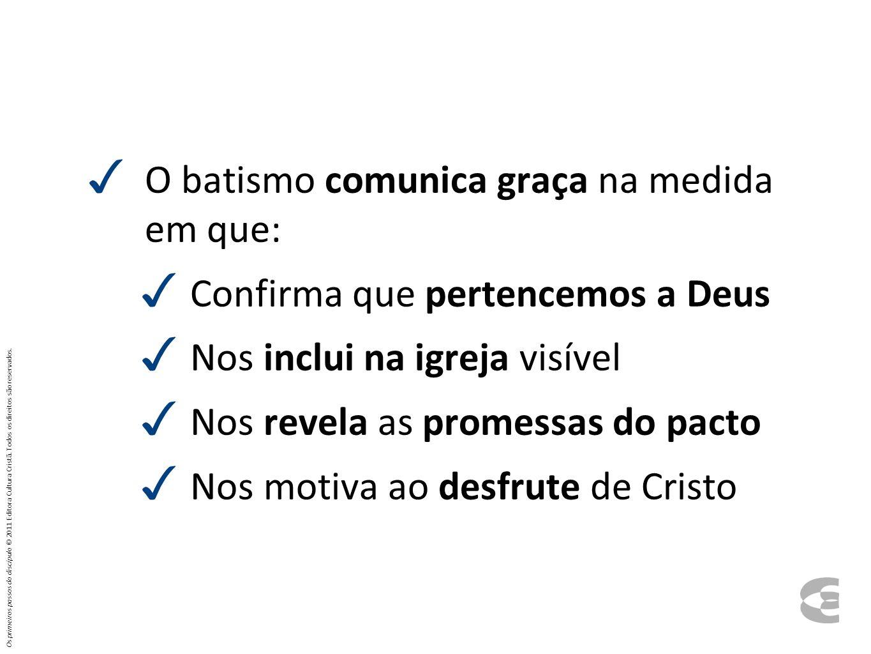 O batismo comunica graça na medida em que: