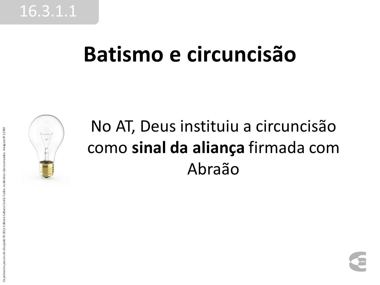 16.3.1.1 Batismo e circuncisão. No AT, Deus instituiu a circuncisão como sinal da aliança firmada com Abraão.