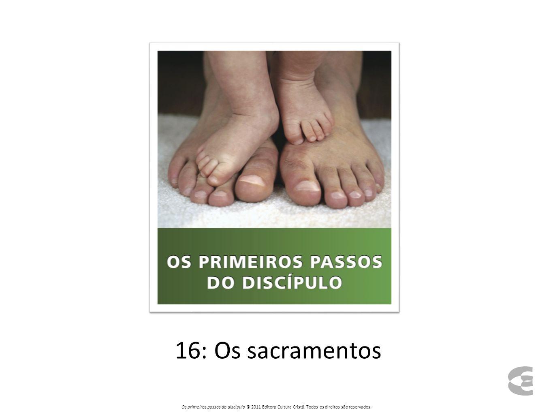 16: Os sacramentos Os primeiros passos do discípulo © 2011 Editora Cultura Cristã.