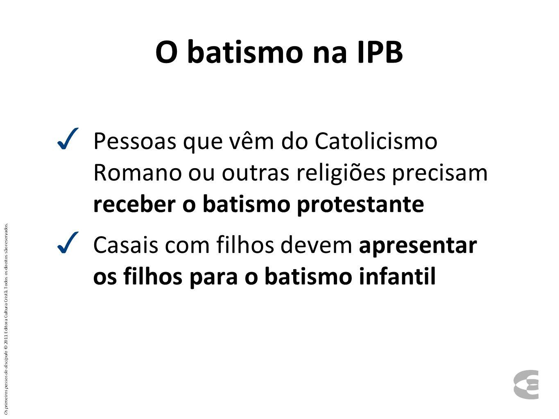 O batismo na IPB Pessoas que vêm do Catolicismo Romano ou outras religiões precisam receber o batismo protestante.