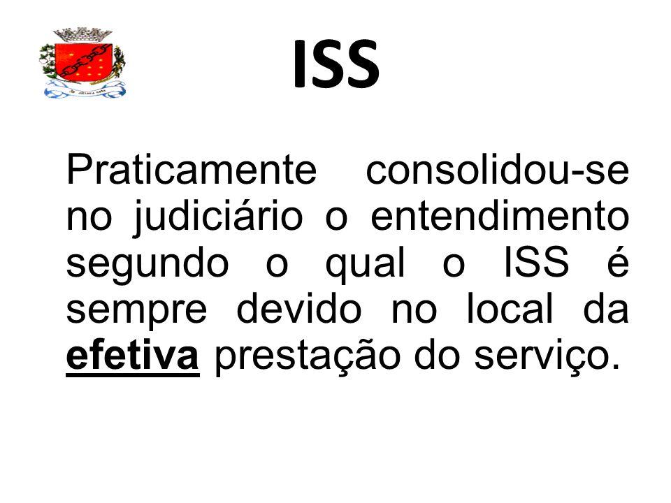 ISS Praticamente consolidou-se no judiciário o entendimento segundo o qual o ISS é sempre devido no local da efetiva prestação do serviço.