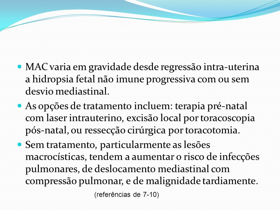 MAC varia em gravidade desde regressão intra-uterina a hidropsia fetal não imune progressiva com ou sem desvio mediastinal.